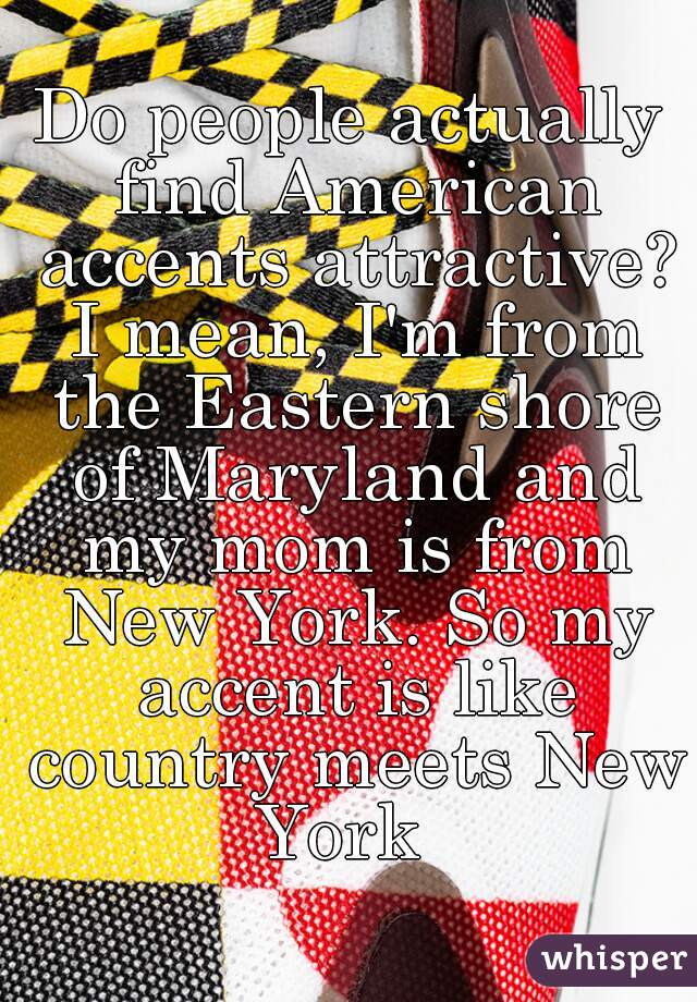 Do people actually find American accents attractive? I mean, I'm from the Eastern shore of Maryland and my mom is from New York. So my accent is like country meets New York