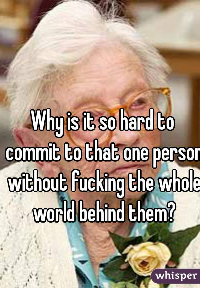 Why is it so hard to commit to that one person without fucking the whole world behind them?