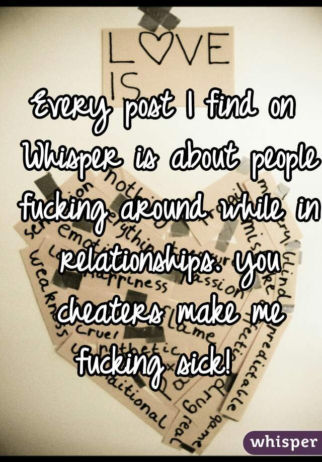 Every post I find on  Whisper is about people fucking around while in relationships. you cheaters make me fucking sick!