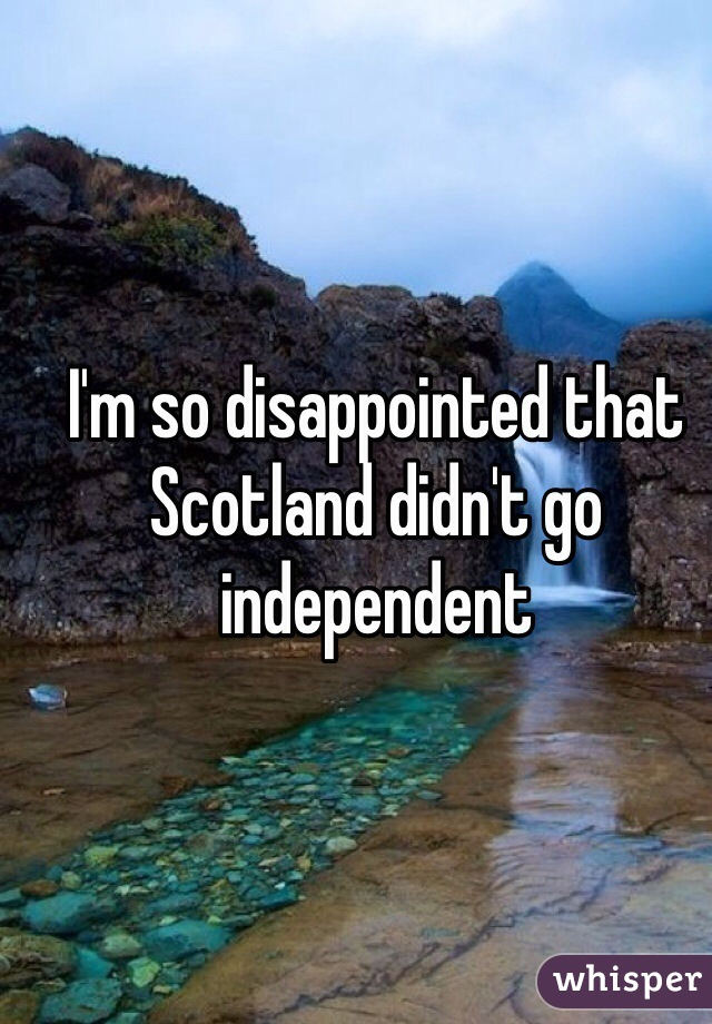 I'm so disappointed that Scotland didn't go independent