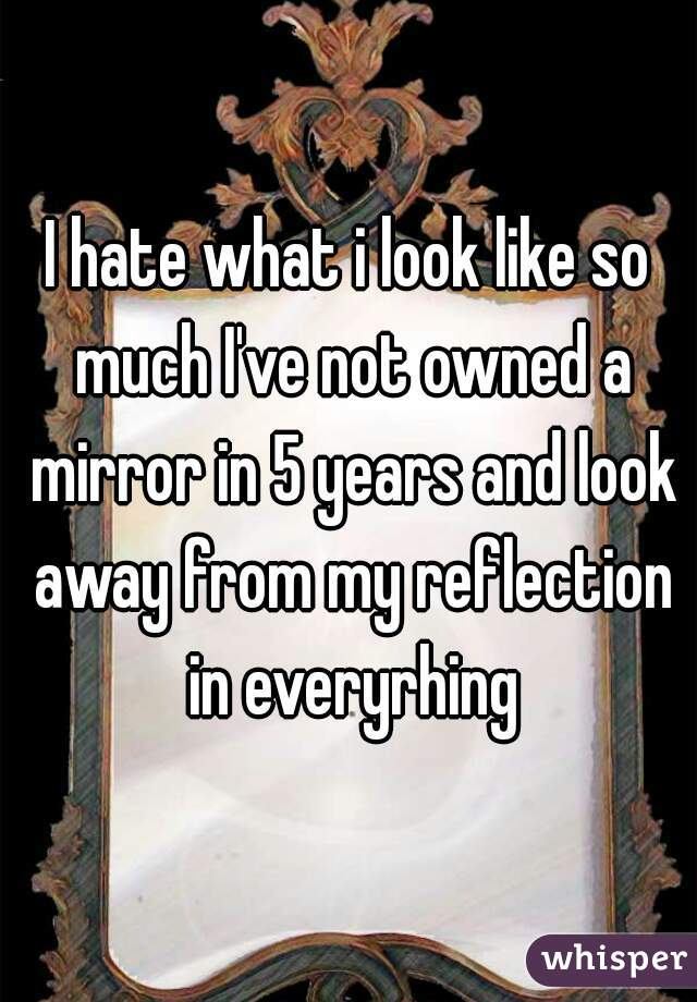I hate what i look like so much I've not owned a mirror in 5 years and look away from my reflection in everyrhing