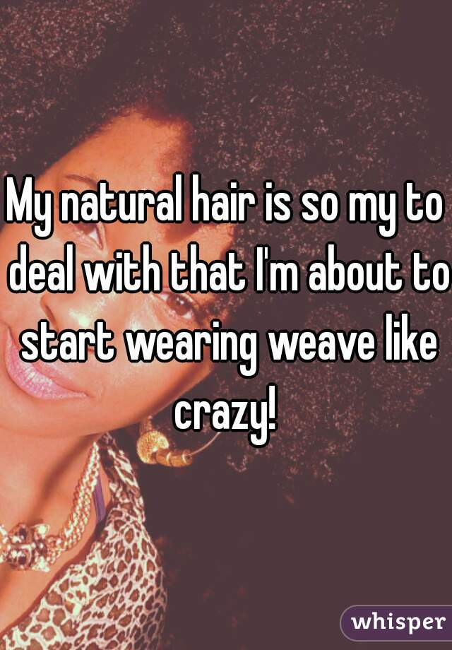 My natural hair is so my to deal with that I'm about to start wearing weave like crazy!