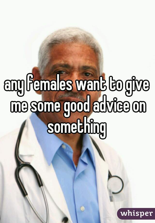 any females want to give me some good advice on something