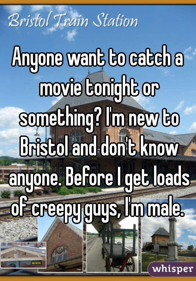 Anyone want to catch a movie tonight or something? I'm new to Bristol and don't know anyone. Before I get loads of creepy guys, I'm male.