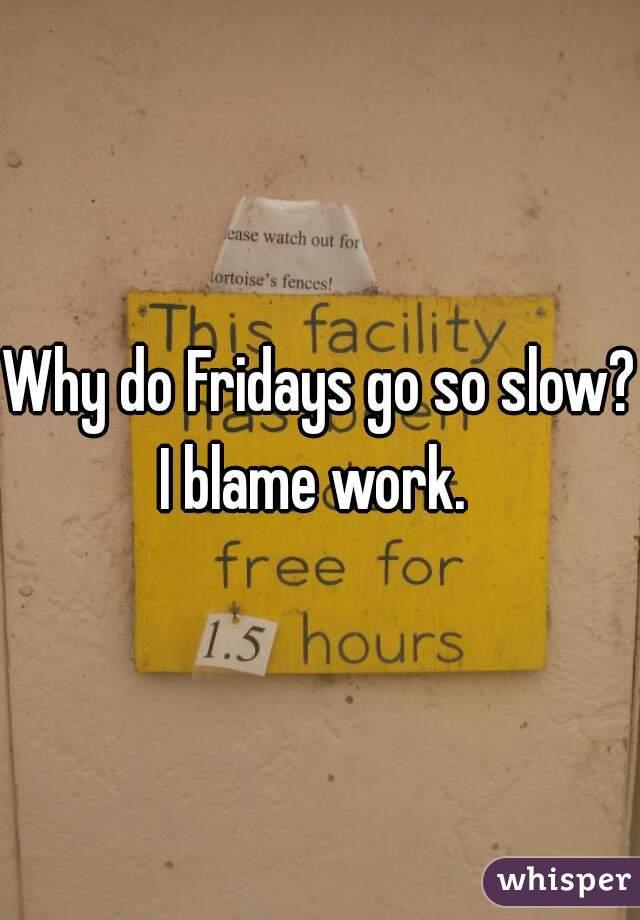 Why do Fridays go so slow? I blame work.