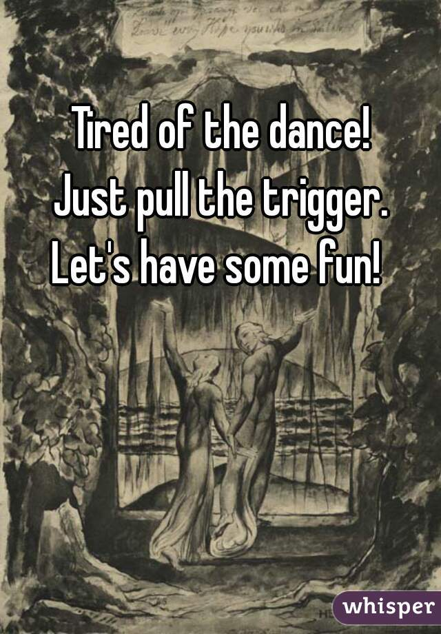 Tired of the dance!  Just pull the trigger.  Let's have some fun!
