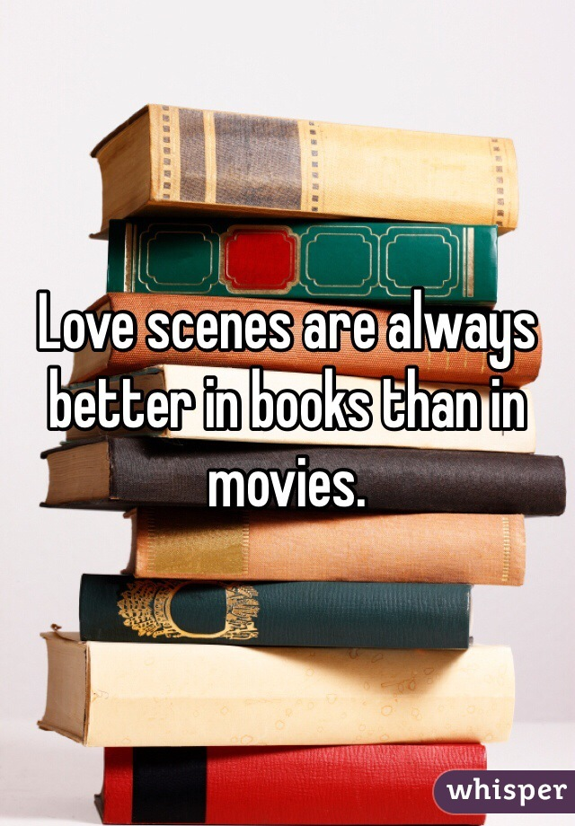 Love scenes are always better in books than in movies.