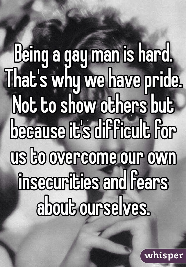 Being a gay man is hard. That's why we have pride. Not to show others but because it's difficult for us to overcome our own insecurities and fears about ourselves.