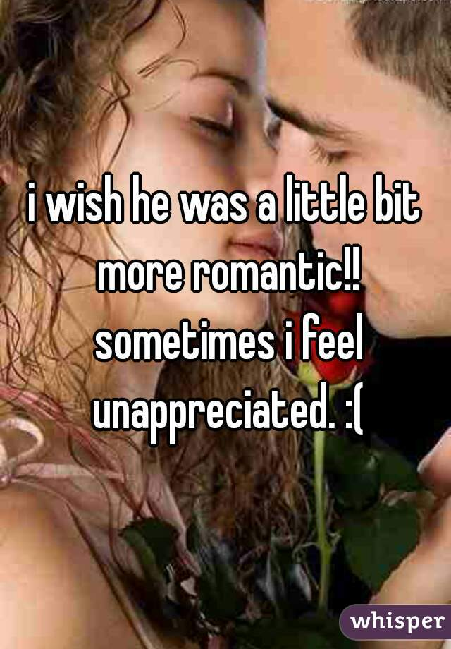 i wish he was a little bit more romantic!! sometimes i feel unappreciated. :(