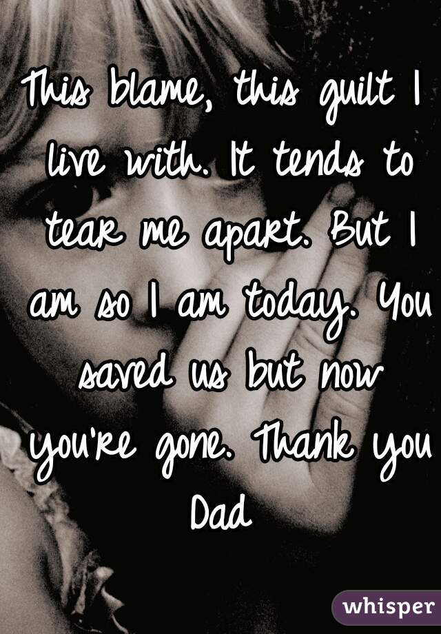 This blame, this guilt I live with. It tends to tear me apart. But I am so I am today. You saved us but now you're gone. Thank you Dad