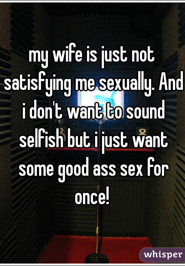 my wife is just not satisfying me sexually. And i don't want to sound selfish but i just want some good ass sex for once!