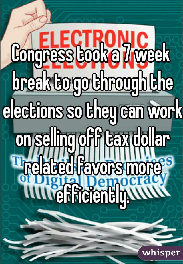 Congress took a 7 week break to go through the elections so they can work on selling off tax dollar related favors more efficiently.