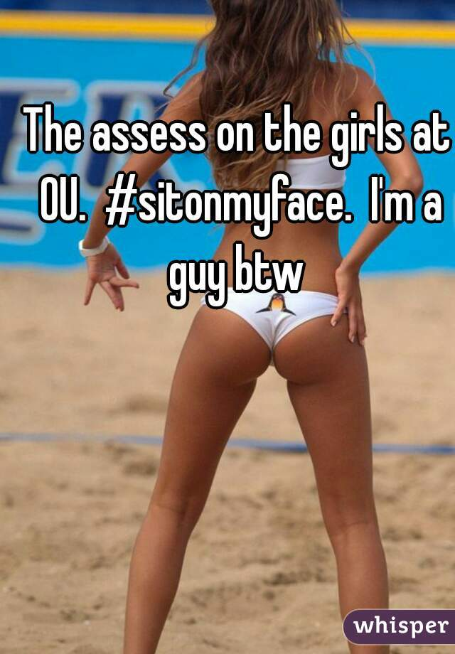 The assess on the girls at OU.  #sitonmyface.  I'm a guy btw