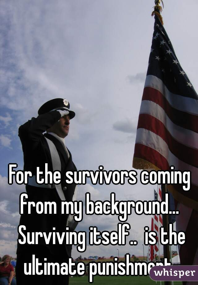 For the survivors coming from my background…  Surviving itself..  is the ultimate punishment.