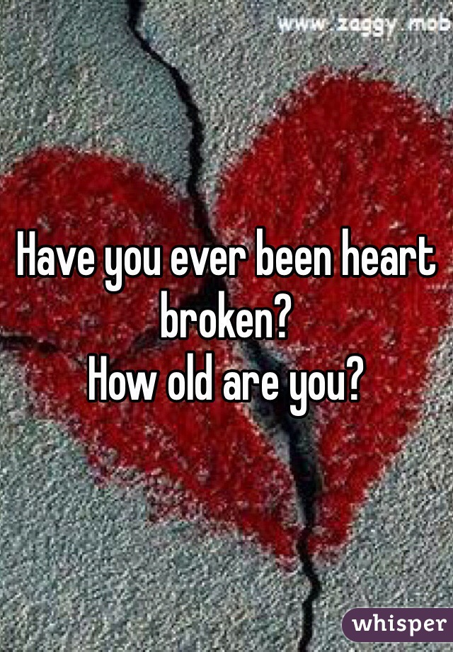 Have you ever been heart broken? How old are you?