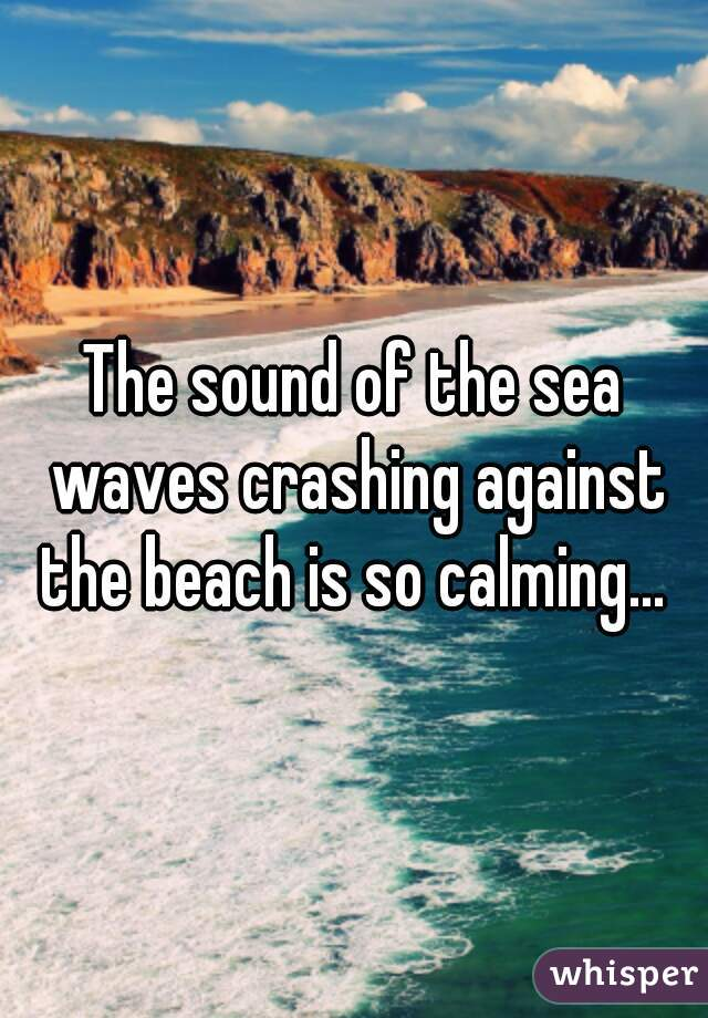 The sound of the sea waves crashing against the beach is so calming...