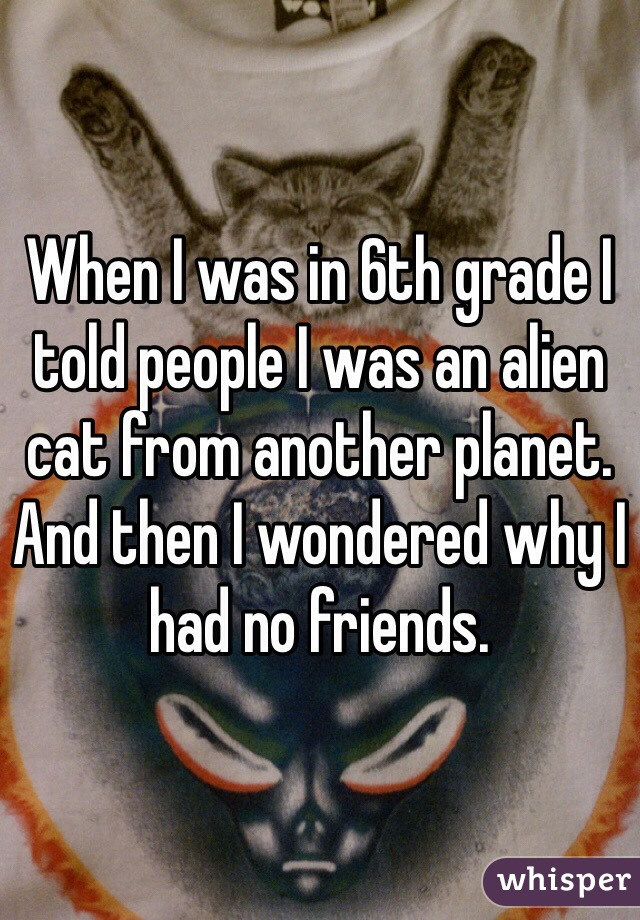 When I was in 6th grade I told people I was an alien cat from another planet. And then I wondered why I had no friends.
