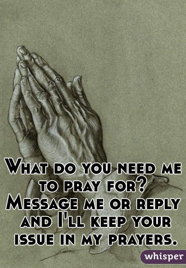What do you need me to pray for?  Message me or reply and I'll keep your issue in my prayers.