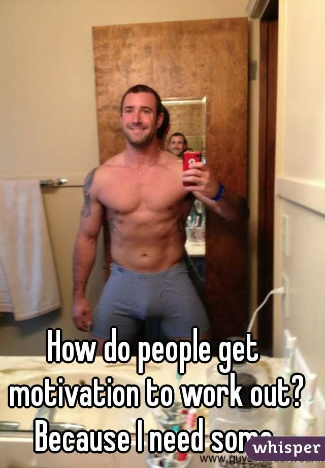 How do people get motivation to work out? Because I need some.