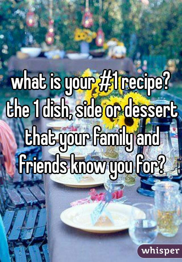 what is your #1 recipe? the 1 dish, side or dessert that your family and friends know you for?