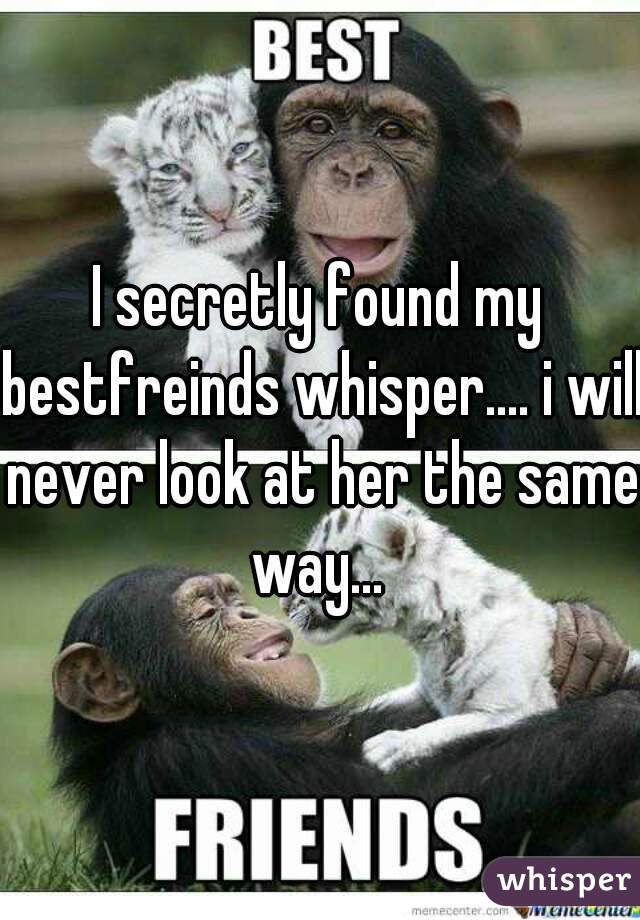 I secretly found my bestfreinds whisper.... i will never look at her the same way...