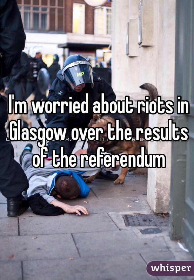 I'm worried about riots in Glasgow over the results of the referendum