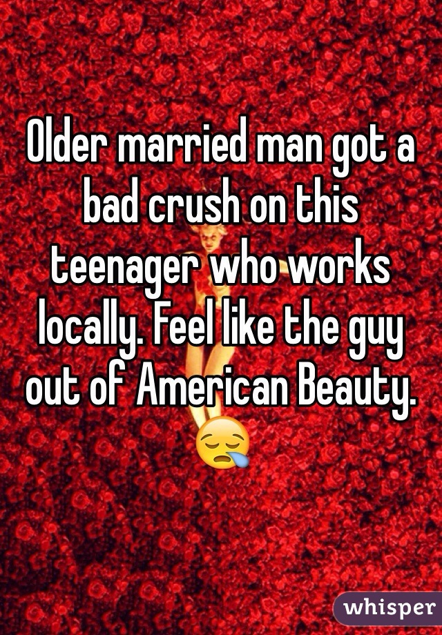 Older married man got a bad crush on this teenager who works locally. Feel like the guy out of American Beauty. 😪