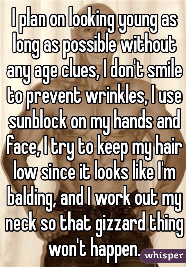 I plan on looking young as long as possible without any age clues, I don't smile to prevent wrinkles, I use sunblock on my hands and face, I try to keep my hair low since it looks like I'm balding, and I work out my neck so that gizzard thing won't happen.