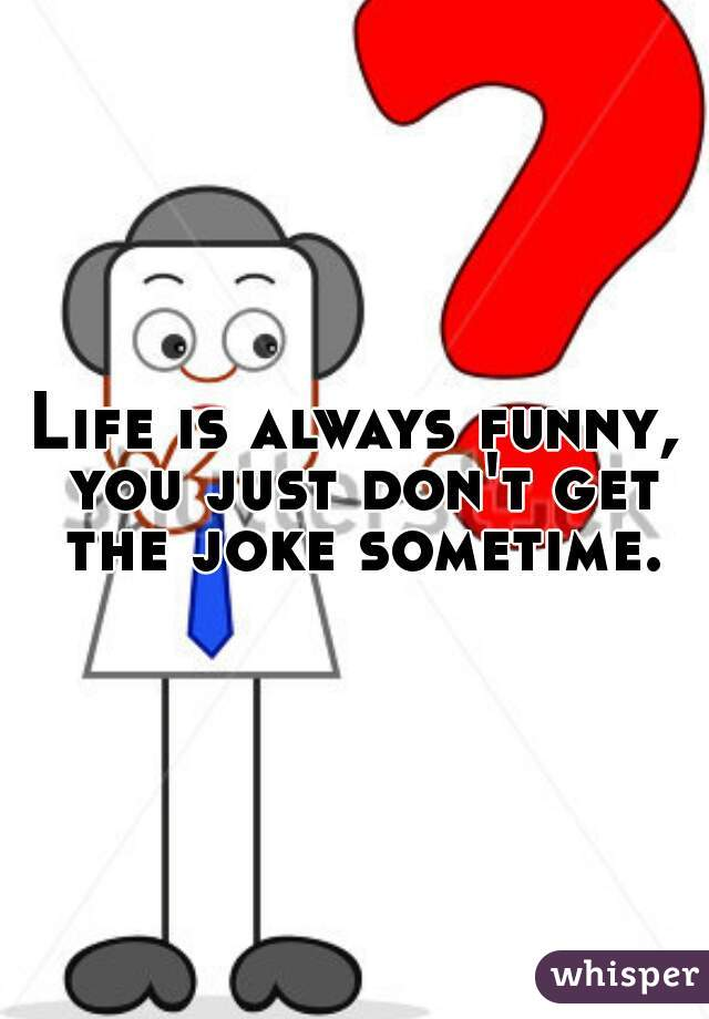 Life is always funny, you just don't get the joke sometime.
