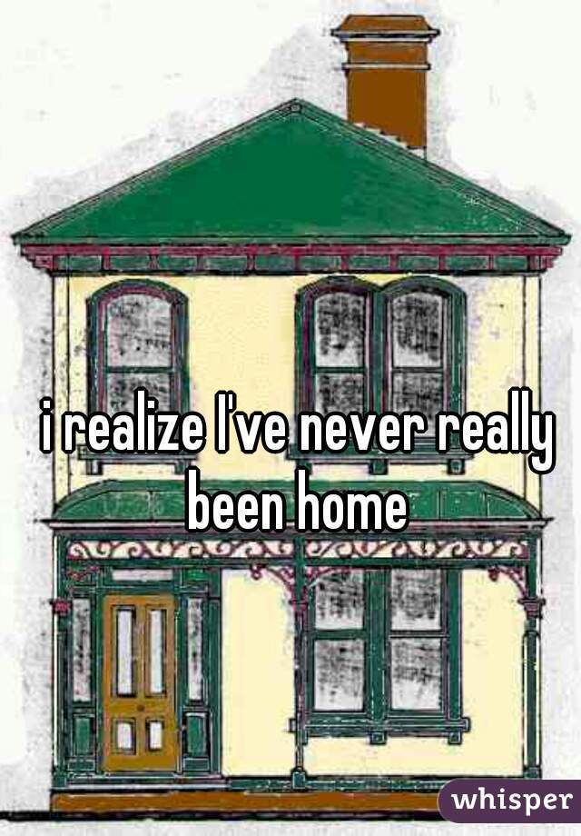 i realize I've never really been home