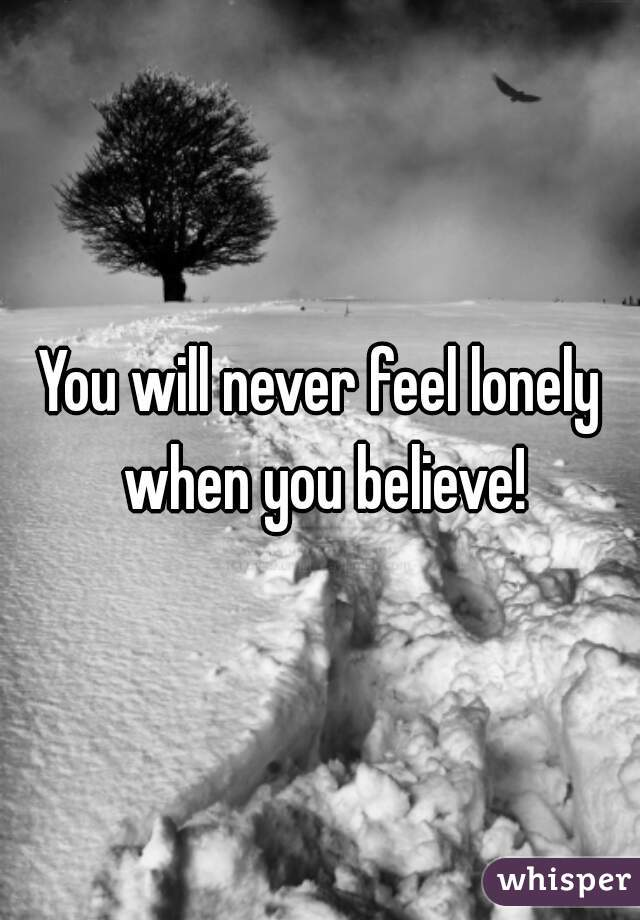 You will never feel lonely when you believe!