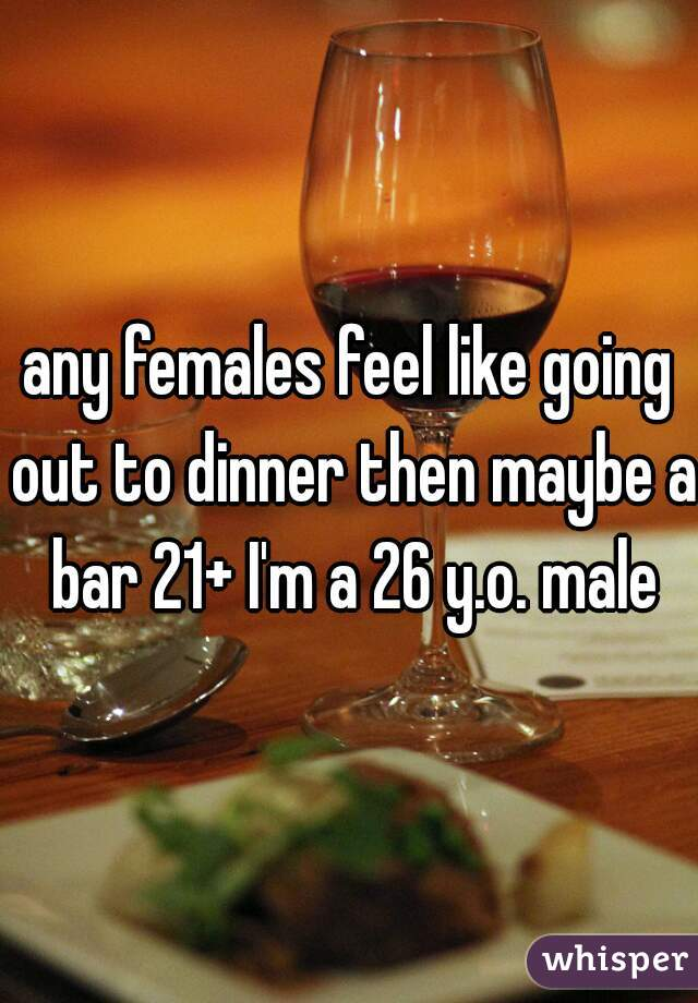 any females feel like going out to dinner then maybe a bar 21+ I'm a 26 y.o. male