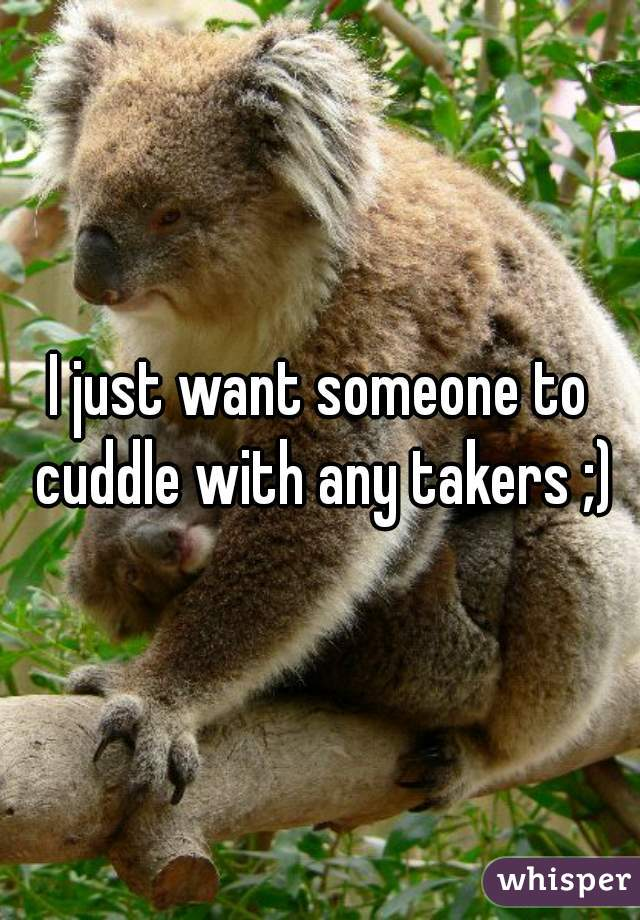 I just want someone to cuddle with any takers ;)