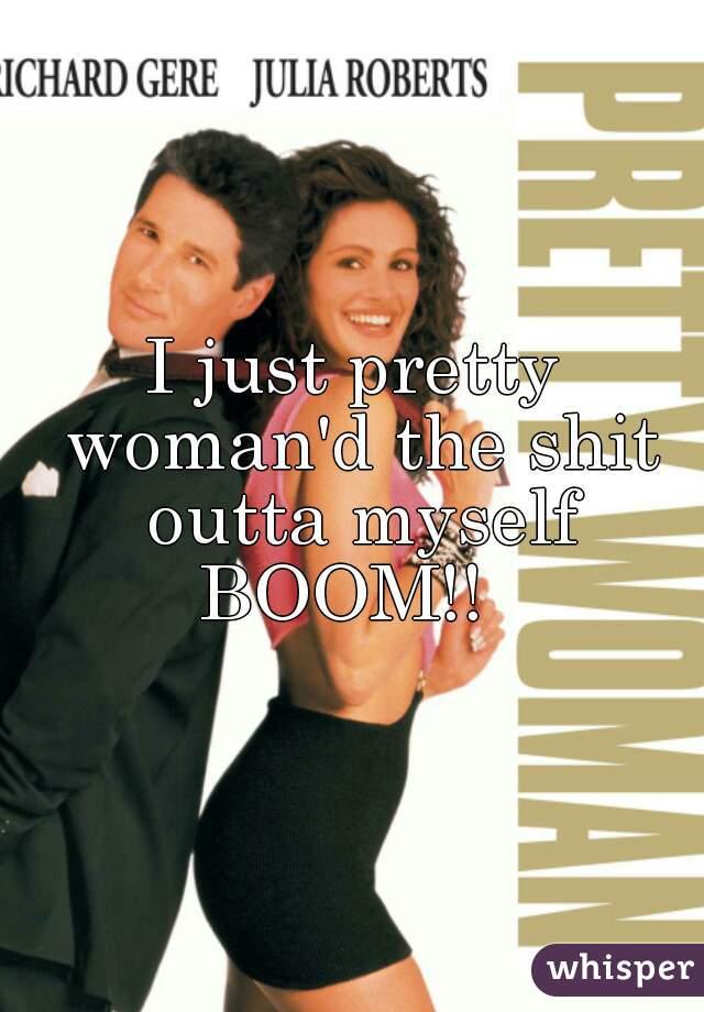 I just pretty woman'd the shit outta myself BOOM!!