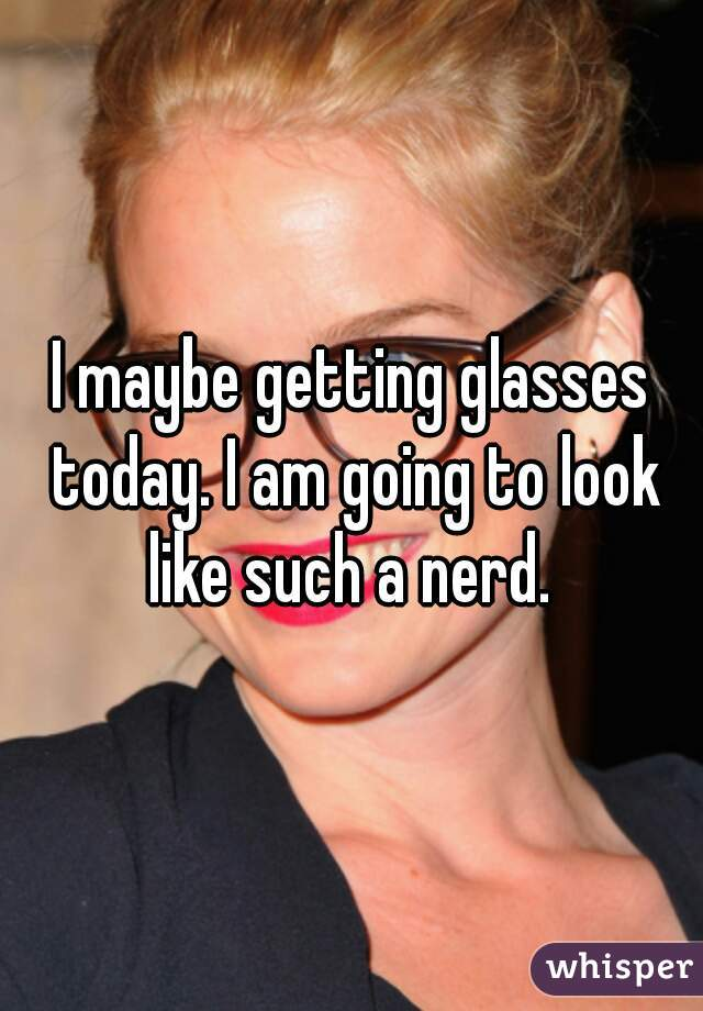I maybe getting glasses today. I am going to look like such a nerd.