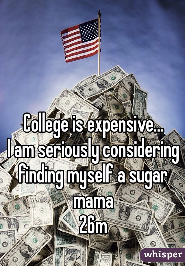 College is expensive... I am seriously considering finding myself a sugar mama 26m