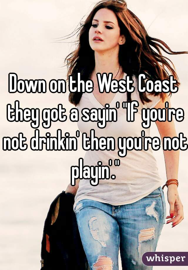 """Down on the West Coast they got a sayin' """"If you're not drinkin' then you're not playin'."""""""