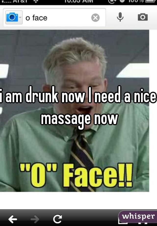 i am drunk now I need a nice massage now