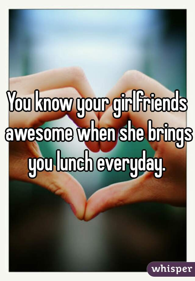 You know your girlfriends awesome when she brings you lunch everyday.