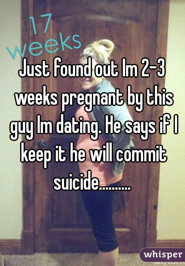 Just found out Im 2-3 weeks pregnant by this guy Im dating. He says if I keep it he will commit suicide..........