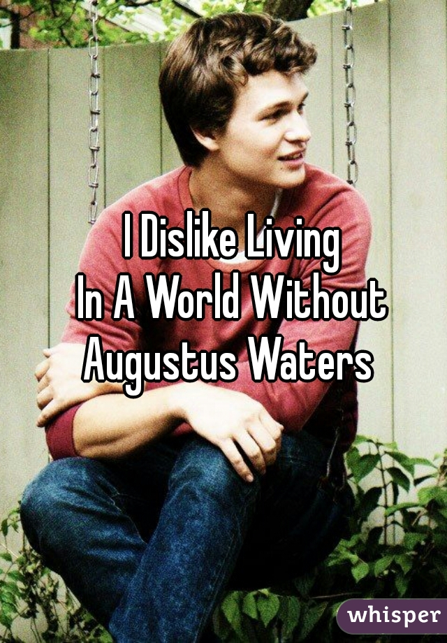 I Dislike Living In A World Without Augustus Waters