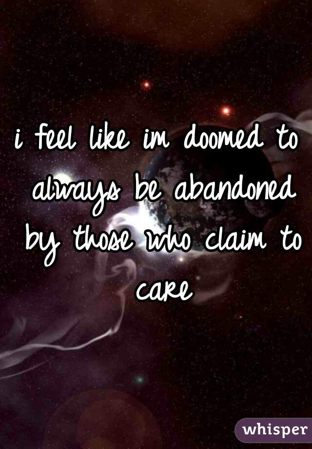 i feel like im doomed to always be abandoned by those who claim to care