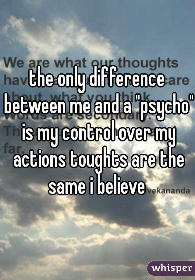 """the only difference between me and a """"psycho"""" is my control over my actions toughts are the same i believe"""