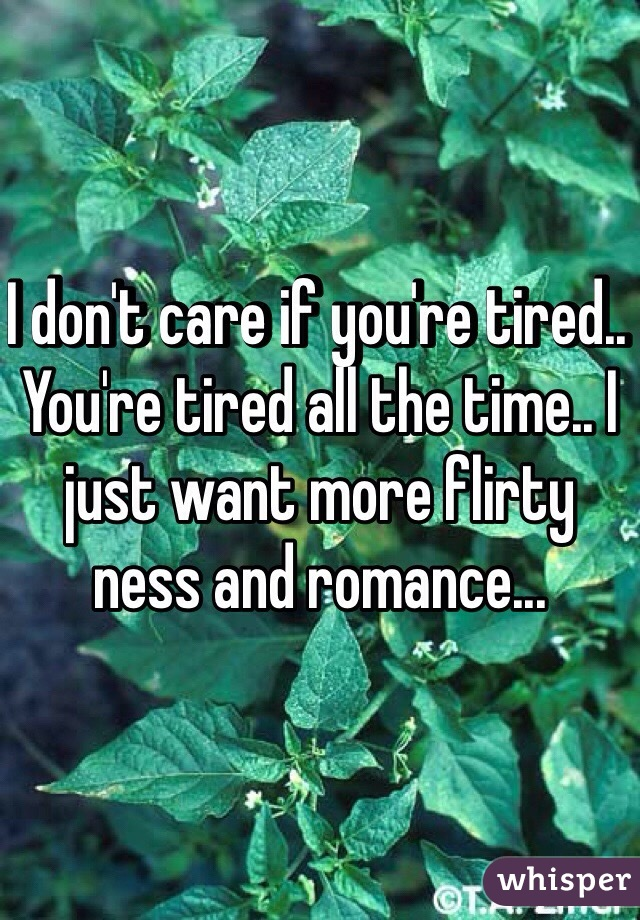 I don't care if you're tired.. You're tired all the time.. I just want more flirty ness and romance...