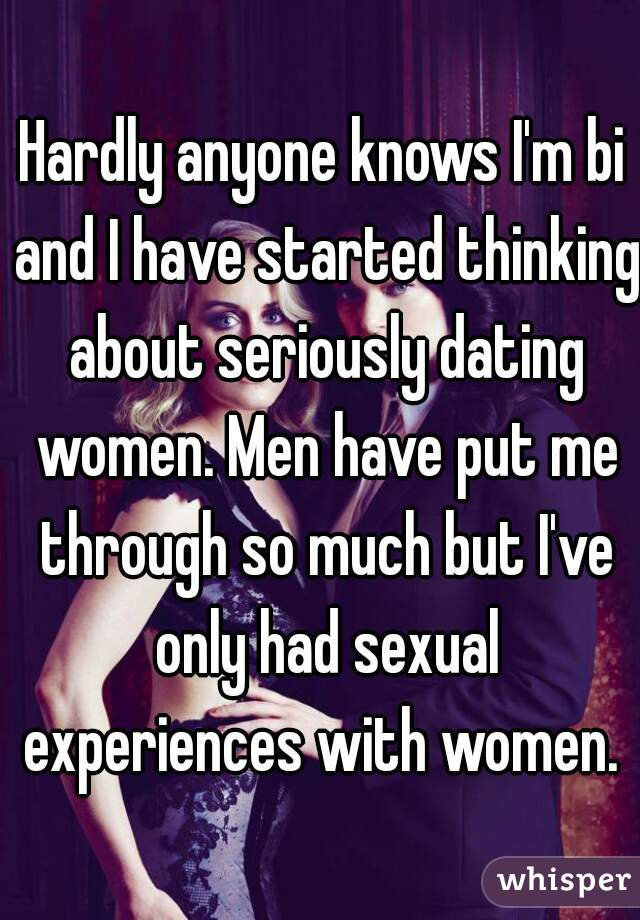 Hardly anyone knows I'm bi and I have started thinking about seriously dating women. Men have put me through so much but I've only had sexual experiences with women.
