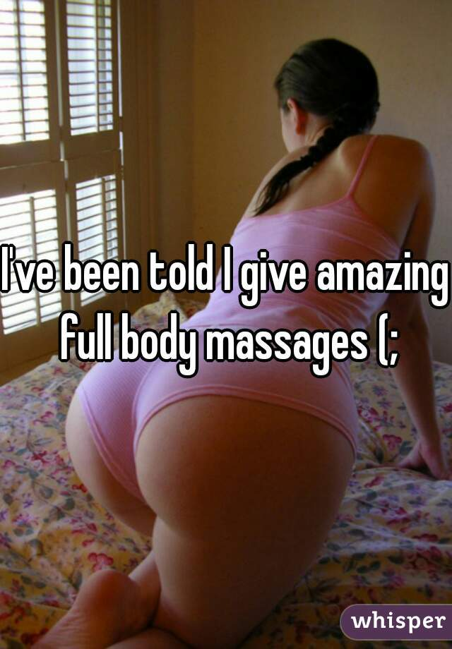 I've been told I give amazing full body massages (;