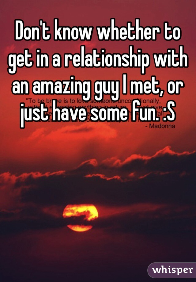 Don't know whether to get in a relationship with an amazing guy I met, or just have some fun. :S