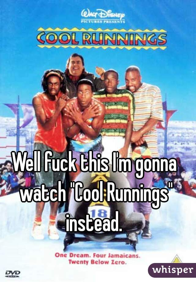 """Well fuck this I'm gonna watch """"Cool Runnings"""" instead."""