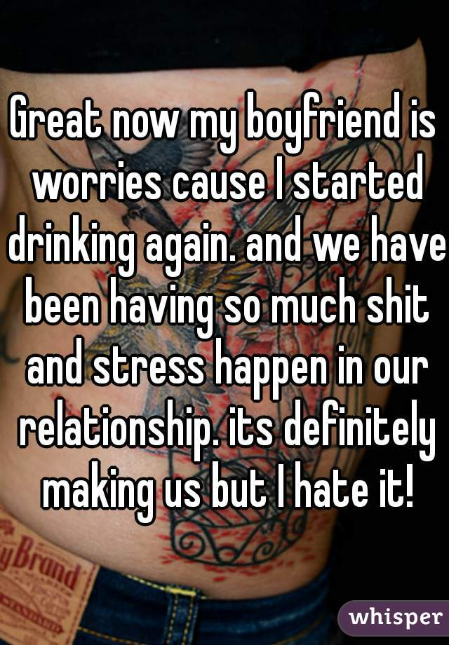 Great now my boyfriend is worries cause I started drinking again. and we have been having so much shit and stress happen in our relationship. its definitely making us but I hate it!