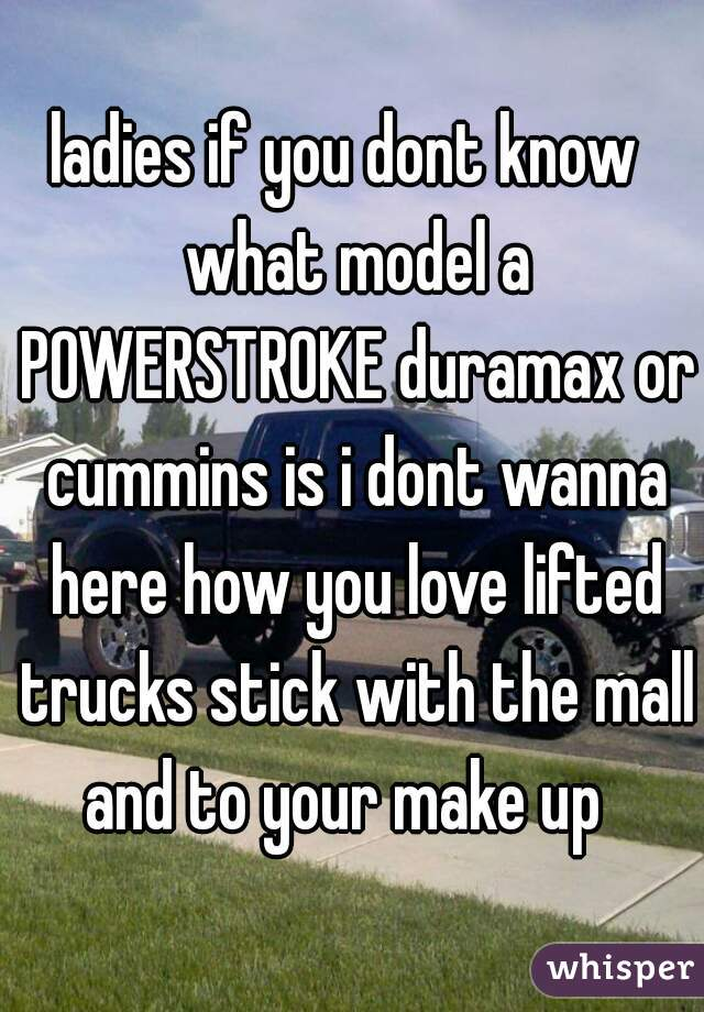 ladies if you dont know  what model a POWERSTROKE duramax or cummins is i dont wanna here how you love lifted trucks stick with the mall and to your make up